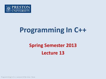 Programming In C++ Spring Semester 2013 Lecture 13 Programming In C++, Lecture 13 By Umer Rana.