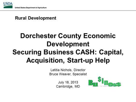 Dorchester County Economic Development Securing Business CASH: Capital, Acquisition, Start-up Help Rural Development Letitia Nichols, Director Bruce Weaver,