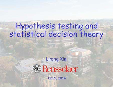 Oct 9, 2014 Lirong Xia Hypothesis testing and statistical decision theory.