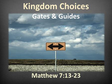 Matthew 7:13-23 Kingdom Choices Gates & Guides. If I go through that back door now, I will go through back doors all my life.