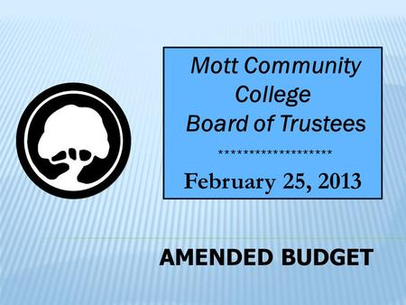 AMENDED BUDGET Mott Community College Board of Trustees February 25, 2013 *******************