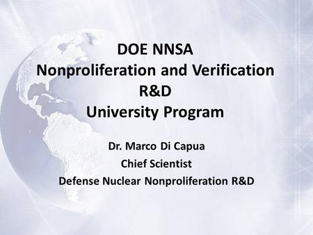 DOE NNSA Nonproliferation and Verification R&D University Program Dr. Marco Di Capua Chief Scientist Defense Nuclear Nonproliferation R&D.