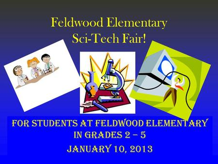 Feldwood Elementary Sci-Tech Fair! For students at Feldwood Elementary in grades 2 – 5 January 10, 2013.