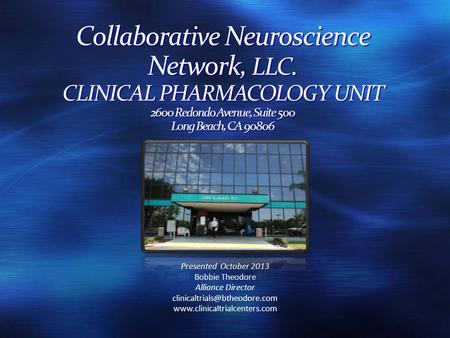 Collaborative Neuroscience Network, LLC. CLINICAL PHARMACOLOGY UNIT 2600 Redondo Avenue, Suite 500 Long Beach, CA 90806 Presented October 2013 Bobbie Theodore.
