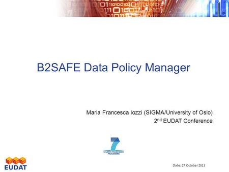 B2SAFE Data Policy Manager Maria Francesca Iozzi (SIGMA/University of Oslo) 2 nd EUDAT Conference Date : 27 October 2013.