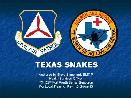 TEXAS SNAKES Authored by Steve Blanchard, EMT-P Health Services Officer TX-129 th Fort Worth Senior Squadron For Local Training Rev 1.0 2-Apr-13.