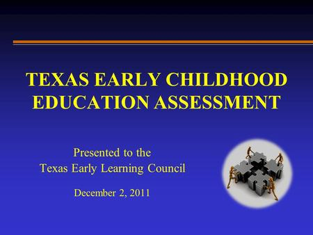 TEXAS EARLY CHILDHOOD EDUCATION ASSESSMENT Presented to the Texas Early Learning Council December 2, 2011.