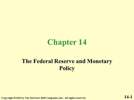 Chapter 14 The Federal Reserve and Monetary Policy 14-1 Copyright  2002 by The McGraw-Hill Companies, Inc. All rights reserved.