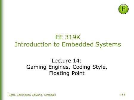 14-1 Bard, Gerstlauer, Valvano, Yerraballi EE 319K Introduction to Embedded Systems Lecture 14: Gaming Engines, Coding Style, Floating Point.