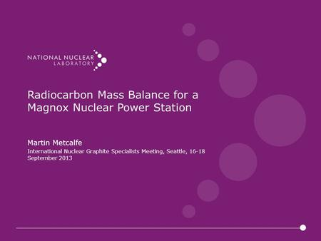 Radiocarbon Mass Balance for a Magnox Nuclear Power Station Martin Metcalfe International Nuclear Graphite Specialists Meeting, Seattle, 16-18 September.