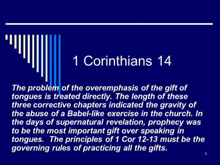 1 1 Corinthians 14 The problem <strong>of</strong> the overemphasis <strong>of</strong> the gift <strong>of</strong> tongues is treated directly. The length <strong>of</strong> these three corrective chapters indicated.