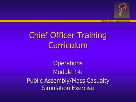 United States Fire Administration Chief Officer Training Curriculum Operations Module 14: Public Assembly/Mass Casualty Simulation Exercise.