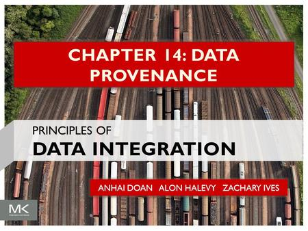 ANHAI DOAN ALON HALEVY ZACHARY IVES CHAPTER 14: DATA PROVENANCE PRINCIPLES OF DATA INTEGRATION.