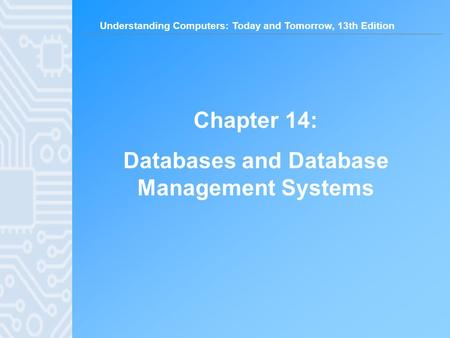 Understanding Computers: Today and Tomorrow, 13th Edition Chapter 14: Databases and Database Management Systems.