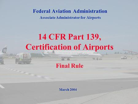 1 14 CFR Part 139, Certification of Airports Final Rule Federal Aviation Administration Associate Administrator for Airports March 2004.