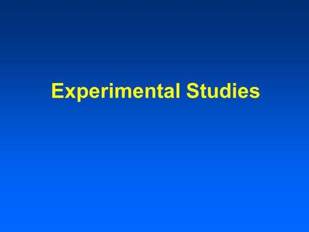 Experimental Studies. Types of Experimental Studies Multiple experimental groups Blinds single, double, triple.