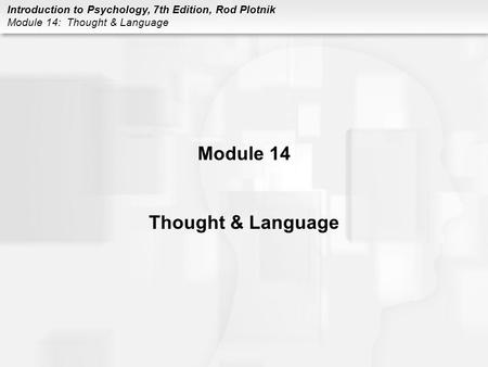 Introduction to Psychology, 7th Edition, Rod Plotnik Module 14: Thought & Language Module 14 Thought & Language.