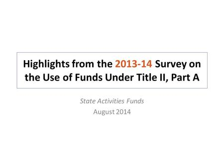 Highlights from the 2013-14 Survey on the Use of Funds Under Title II, Part A State Activities Funds August 2014.