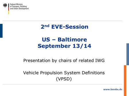 Www.bmvbs.de 2 nd EVE-Session US – Baltimore September 13/14 Presentation by chairs of related IWG Vehicle Propulsion System Definitions (VPSD)