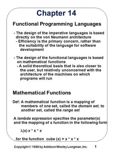 1 Copyright © 1998 by Addison Wesley Longman, Inc. Chapter 14 Functional Programming Languages - The design of the imperative languages is based directly.