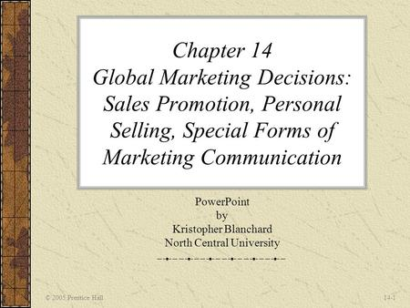 © 2005 Prentice Hall14-1 Chapter 14 Global Marketing Decisions: Sales Promotion, Personal Selling, Special Forms of Marketing Communication PowerPoint.