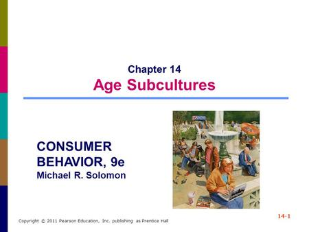 14-1 Copyright © 2011 Pearson Education, Inc. publishing as Prentice Hall Chapter 14 Age Subcultures CONSUMER BEHAVIOR, 9e Michael R. Solomon.