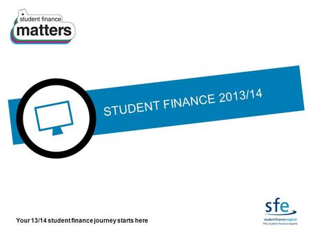 Your 13/14 student finance journey starts here STUDENT FINANCE 2013/14.