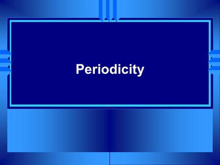 Periodicity. Classification of the Elements u OBJECTIVES: Explain why you can infer the properties of an element based on those of other elements in the.