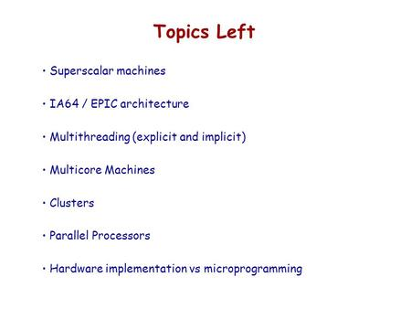 Topics Left Superscalar machines IA64 / EPIC architecture Multithreading (explicit and implicit) Multicore Machines Clusters Parallel Processors Hardware.