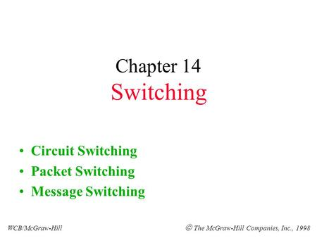 Chapter 14 Switching Circuit Switching Packet Switching Message Switching WCB/McGraw-Hill  The McGraw-Hill Companies, Inc., 1998.