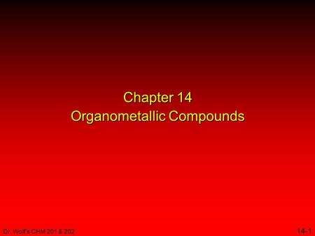 Dr. Wolf's CHM 201 & 202 14-1 Chapter 14 Organometallic Compounds.