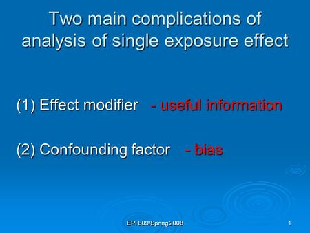 EPI 809/Spring 20081 Two main complications of analysis of single exposure effect (1) Effect modifier (2) Confounding factor - useful information - useful.