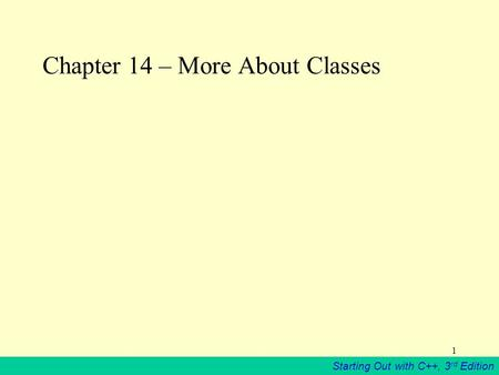 Starting Out with C++, 3 rd Edition 1 Chapter 14 – More About Classes.