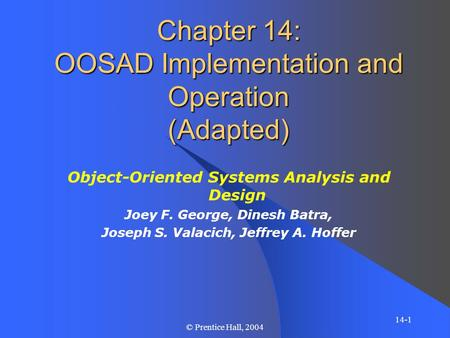 14-1 © Prentice Hall, 2004 Chapter 14: OOSAD Implementation and Operation (Adapted) Object-Oriented Systems Analysis and Design Joey F. George, Dinesh.