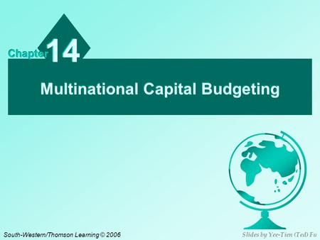 Multinational Capital Budgeting 14 Chapter South-Western/Thomson Learning © 2006 Slides by Yee-Tien (Ted) Fu.