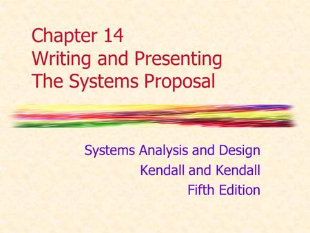 Chapter 14 Writing and Presenting The Systems Proposal Systems Analysis and Design Kendall and Kendall Fifth Edition.