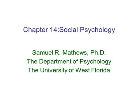 Chapter 14:Social Psychology Samuel R. Mathews, Ph.D. The Department of Psychology The University of West Florida.