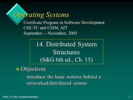 OSes: 14. Dist. System Structures 1 Operating Systems v Objectives –introduce the basic notions behind a networked/distributed system Certificate Program.