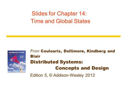 From Coulouris, Dollimore, Kindberg and Blair Distributed Systems: Concepts and Design Edition 5, © Addison-Wesley 2012 Slides for Chapter 14: Time and.