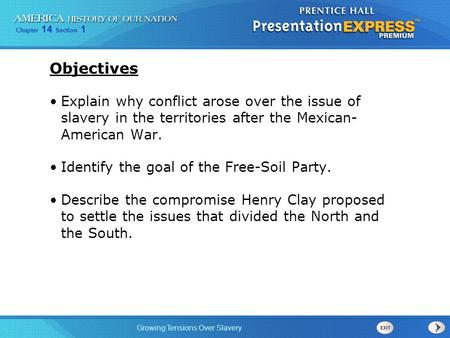 Objectives Explain why conflict arose over the issue of slavery in the territories after the Mexican- American War. Identify the goal of the Free-Soil.