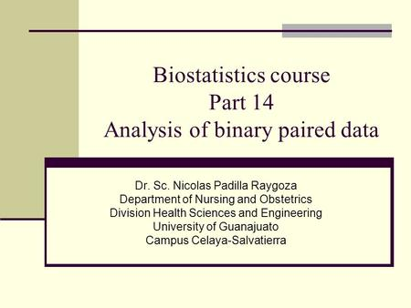 Biostatistics course Part 14 Analysis of binary paired data Dr. Sc. Nicolas Padilla Raygoza Department of Nursing and Obstetrics Division Health Sciences.