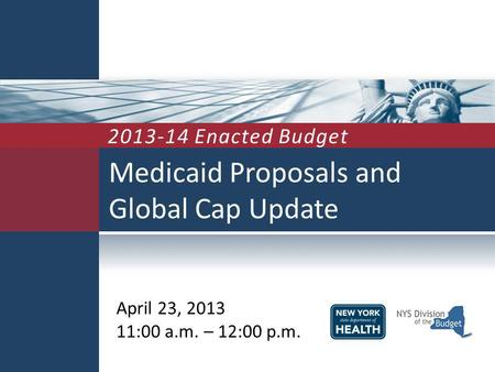 Medicaid Proposals and Global Cap Update April 23, 2013 11:00 a.m. – 12:00 p.m. 2013-14 Enacted Budget.