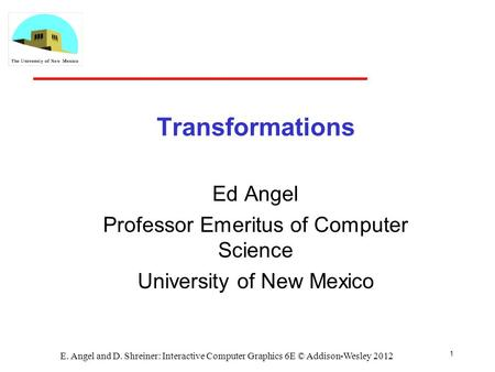 1 E. Angel and D. Shreiner: Interactive Computer Graphics 6E © Addison-Wesley 2012 Transformations Ed Angel Professor Emeritus of Computer Science University.