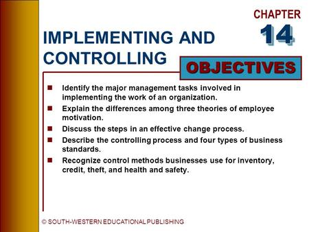 CHAPTER OBJECTIVES © SOUTH-WESTERN EDUCATIONAL PUBLISHING IMPLEMENTING AND CONTROLLING nIdentify the major management tasks involved in implementing the.