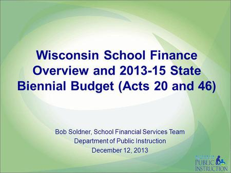 Wisconsin School Finance Overview and 2013-15 State Biennial Budget (Acts 20 and 46) Bob Soldner, School Financial Services Team Department of Public Instruction.