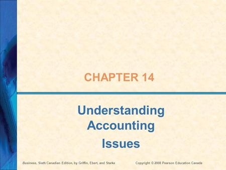Business, Sixth Canadian Edition, by Griffin, Ebert, and StarkeCopyright © 2008 Pearson Education Canada CHAPTER 14 Understanding Accounting Issues.