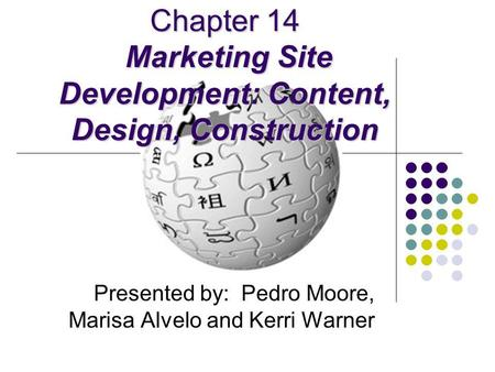 Chapter 14 Marketing Site Development: Content, Design, Construction Presented by: Pedro Moore, Marisa Alvelo and Kerri Warner.
