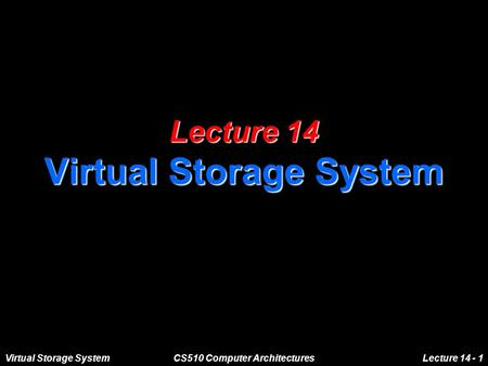 Virtual Storage SystemCS510 Computer ArchitecturesLecture 14 - 1 Lecture 14 Virtual Storage System.