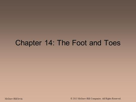 McGraw-Hill/Irwin © 2013 McGraw-Hill Companies. All Rights Reserved. Chapter 14: The Foot and Toes.