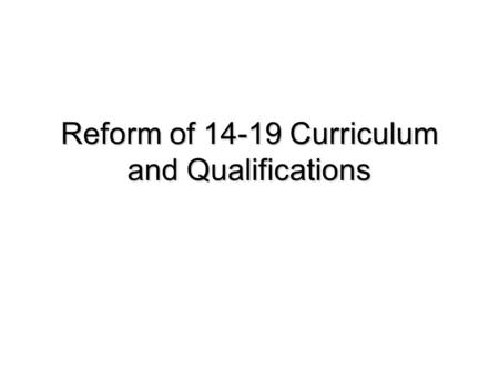Reform of 14-19 Curriculum and Qualifications. What is the Group proposing? A balanced curriculum Better vocational programmes Stretching programmes Fit-for-purpose.